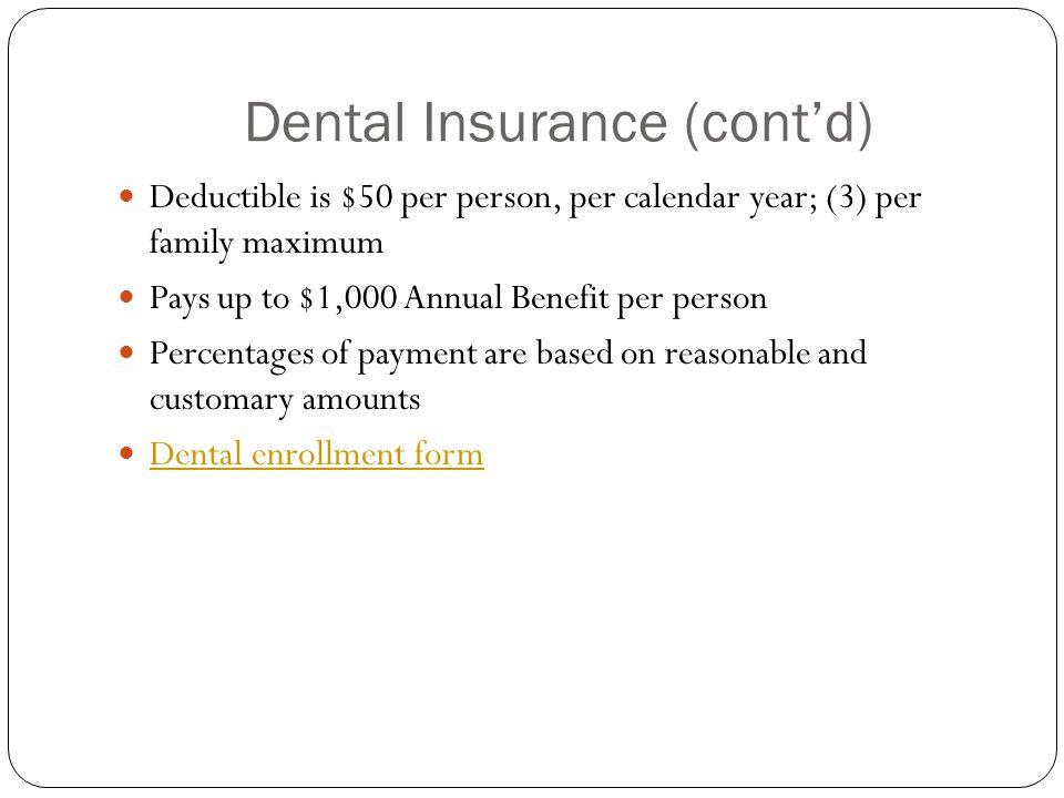 Dental Insurance (cont'd) Deductible is $50 per person, per calendar year; (3) per family maximum Pays up to $1,000 Annual Benefit per person Percenta