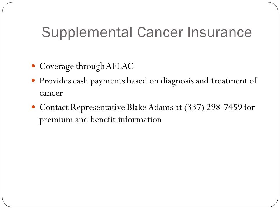 Supplemental Cancer Insurance Coverage through AFLAC Provides cash payments based on diagnosis and treatment of cancer Contact Representative Blake Ad
