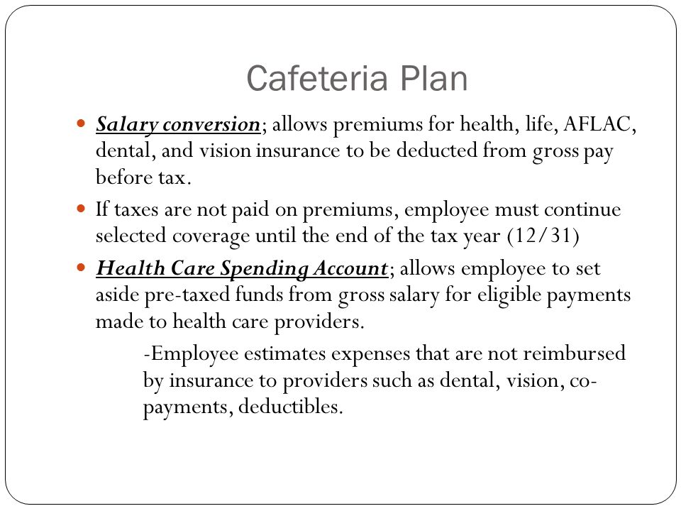 Cafeteria Plan Salary conversion; allows premiums for health, life, AFLAC, dental, and vision insurance to be deducted from gross pay before tax. If t