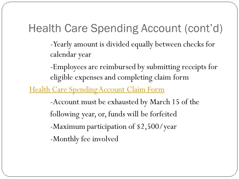 Health Care Spending Account (cont'd) -Yearly amount is divided equally between checks for calendar year -Employees are reimbursed by submitting receipts for eligible expenses and completing claim form Health Care Spending Account Claim Form -Account must be exhausted by March 15 of the following year, or, funds will be forfeited -Maximum participation of $2,500/year -Monthly fee involved