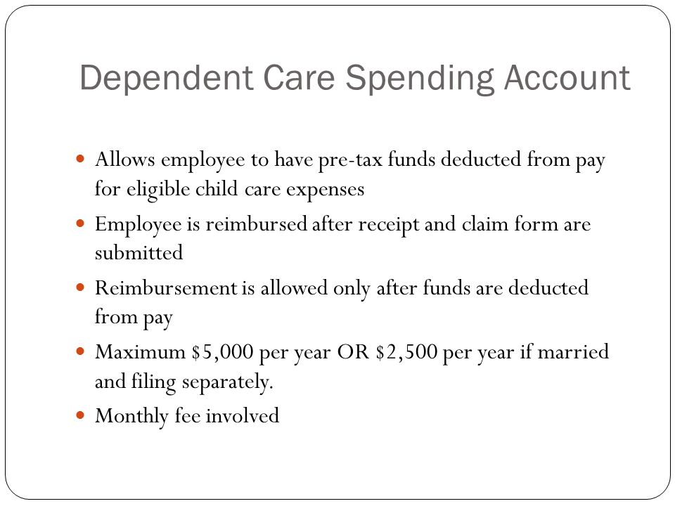Dependent Care Spending Account Allows employee to have pre-tax funds deducted from pay for eligible child care expenses Employee is reimbursed after