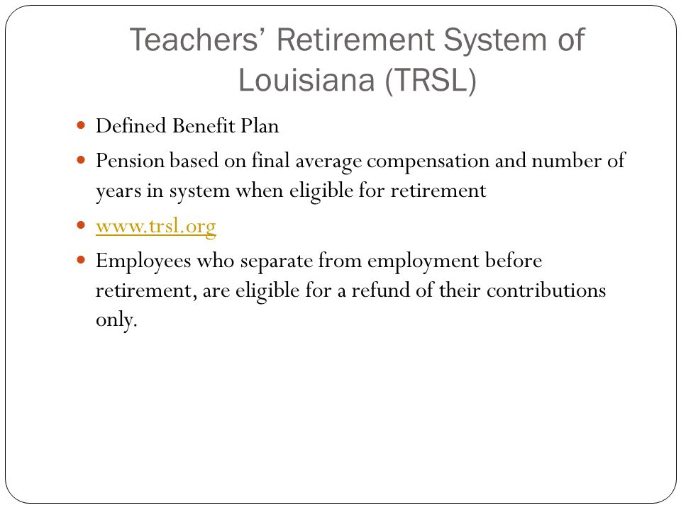 Teachers' Retirement System of Louisiana (TRSL) Defined Benefit Plan Pension based on final average compensation and number of years in system when el