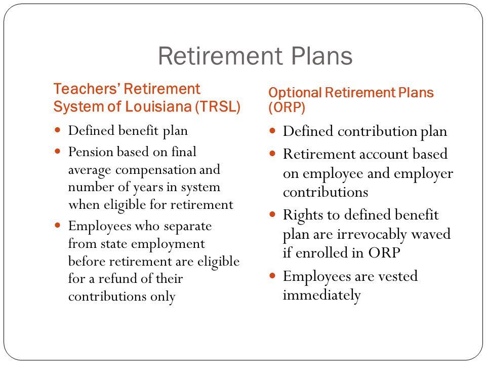 Retirement Plans Teachers' Retirement System of Louisiana (TRSL) Optional Retirement Plans (ORP) Defined benefit plan Pension based on final average c