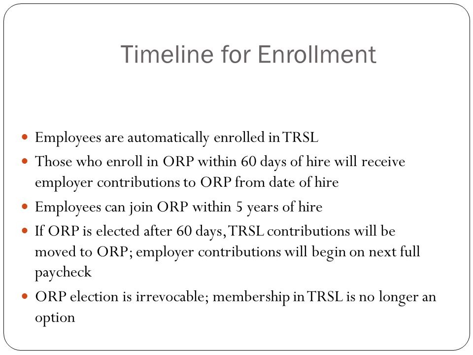Timeline for Enrollment Employees are automatically enrolled in TRSL Those who enroll in ORP within 60 days of hire will receive employer contributions to ORP from date of hire Employees can join ORP within 5 years of hire If ORP is elected after 60 days, TRSL contributions will be moved to ORP; employer contributions will begin on next full paycheck ORP election is irrevocable; membership in TRSL is no longer an option