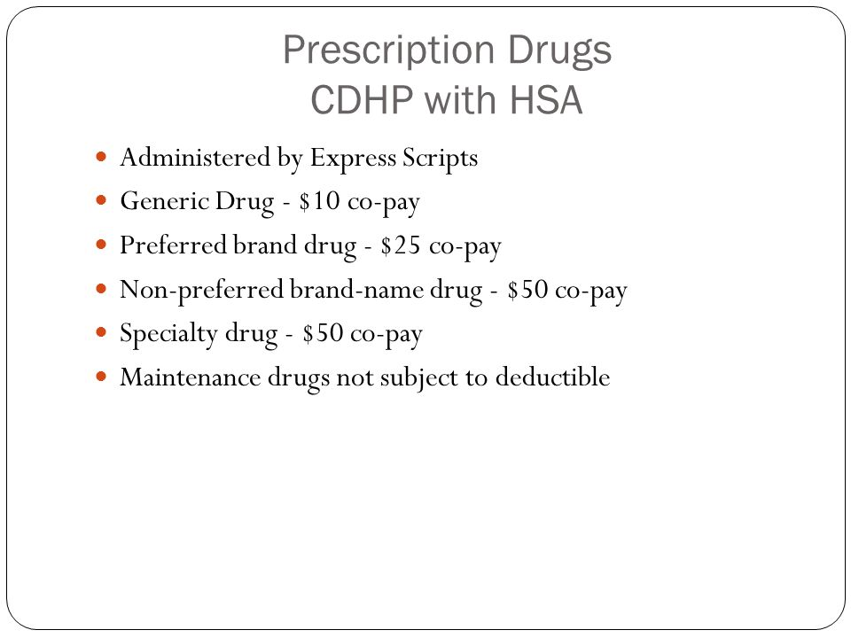 Prescription Drugs CDHP with HSA Administered by Express Scripts Generic Drug - $10 co-pay Preferred brand drug - $25 co-pay Non-preferred brand-name