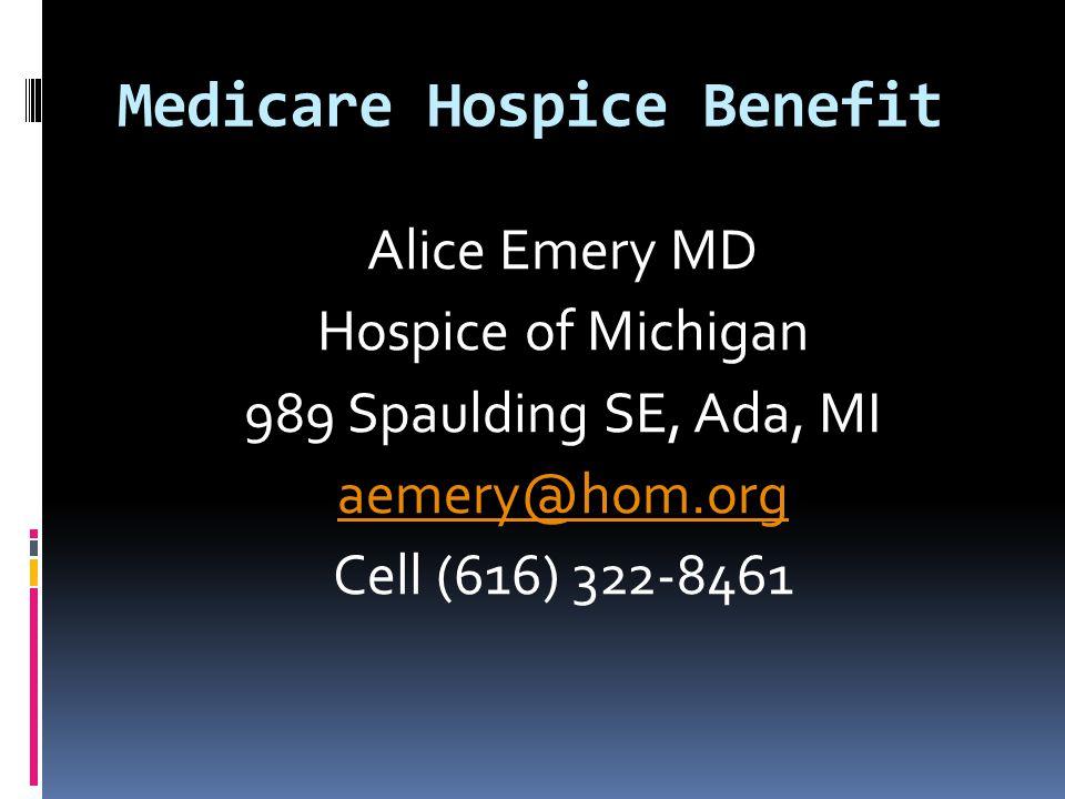 Medicare Hospice Benefit Alice Emery MD Hospice of Michigan 989 Spaulding SE, Ada, MI aemery@hom.org Cell (616) 322-8461