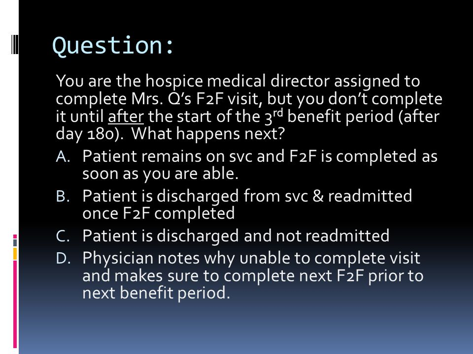 Question: You are the hospice medical director assigned to complete Mrs. Q's F2F visit, but you don't complete it until after the start of the 3 rd be