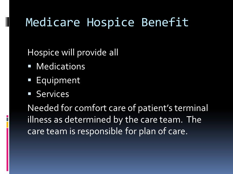 Medicare Hospice Benefit Hospice will provide all  Medications  Equipment  Services Needed for comfort care of patient's terminal illness as determ