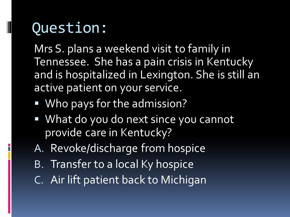 Question: Mrs S. plans a weekend visit to family in Tennessee. She has a pain crisis in Kentucky and is hospitalized in Lexington. She is still an act