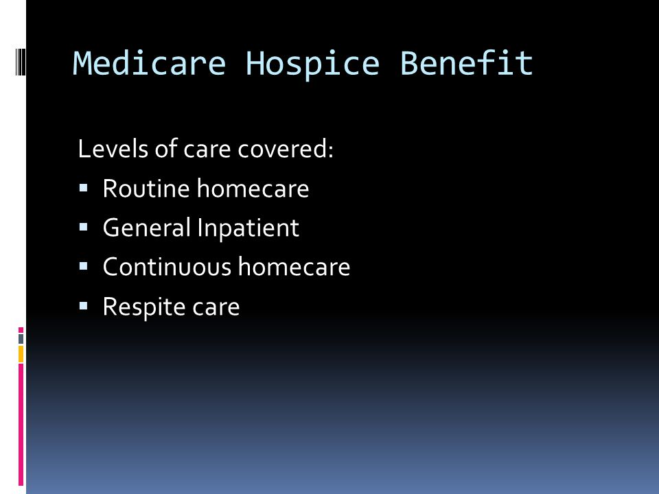 Medicare Hospice Benefit Levels of care covered:  Routine homecare  General Inpatient  Continuous homecare  Respite care