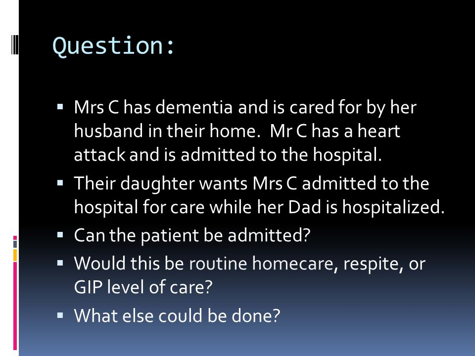 Question:  Mrs C has dementia and is cared for by her husband in their home. Mr C has a heart attack and is admitted to the hospital.  Their daughte