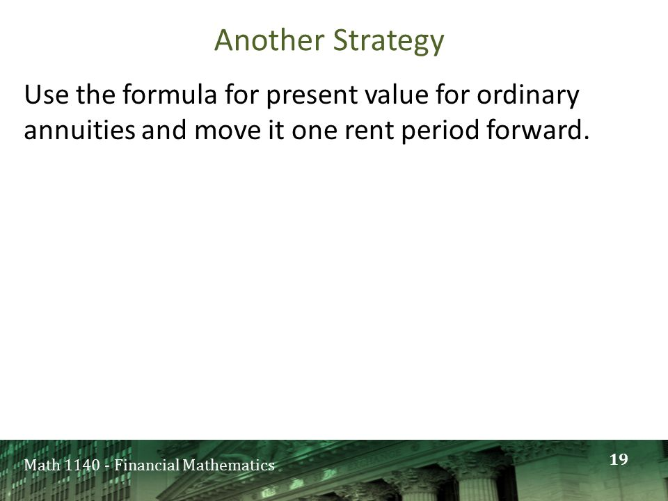 Math 1140 - Financial Mathematics Another Strategy Use the formula for present value for ordinary annuities and move it one rent period forward.