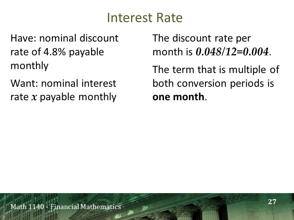 Math 1140 - Financial Mathematics Have: nominal discount rate of 4.8% payable monthly Want: nominal interest rate x payable monthly The discount rate per month is 0.048/12=0.004.