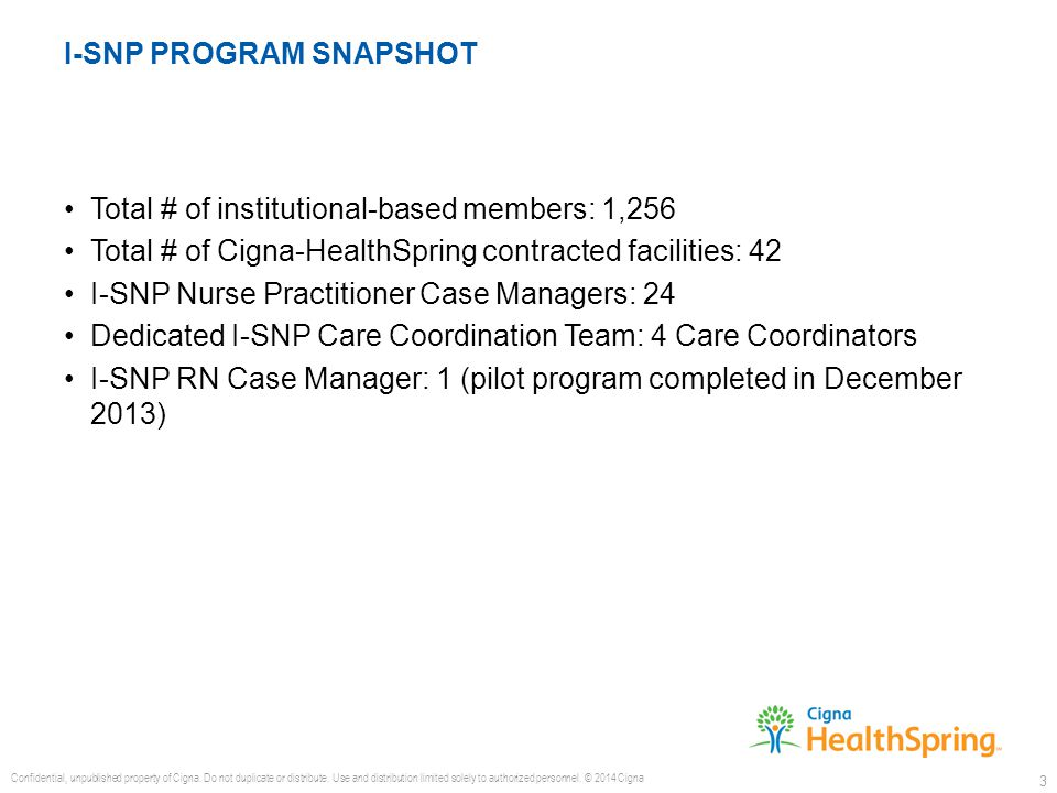 Total # of institutional-based members: 1,256 Total # of Cigna-HealthSpring contracted facilities: 42 I-SNP Nurse Practitioner Case Managers: 24 Dedicated I-SNP Care Coordination Team: 4 Care Coordinators I-SNP RN Case Manager: 1 (pilot program completed in December 2013) Confidential, unpublished property of Cigna.