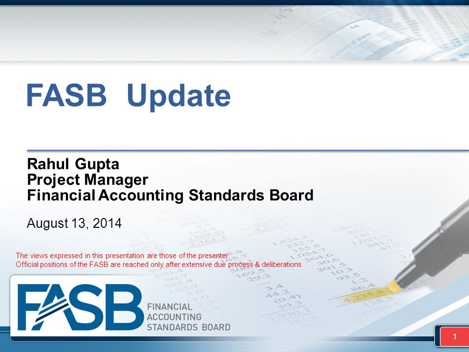 FASB Update Rahul Gupta Project Manager Financial Accounting Standards Board August 13, 2014 1 The views expressed in this presentation are those of t
