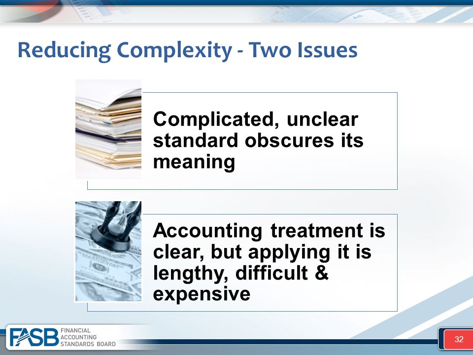 Reducing Complexity - Two Issues 32 Complicated, unclear standard obscures its meaning Accounting treatment is clear, but applying it is lengthy, diff