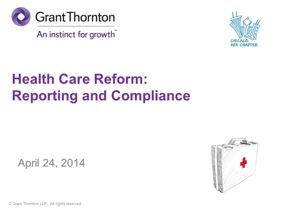 © Grant Thornton LLP. All rights reserved. Health Care Reform: Reporting and Compliance April 24, 2014