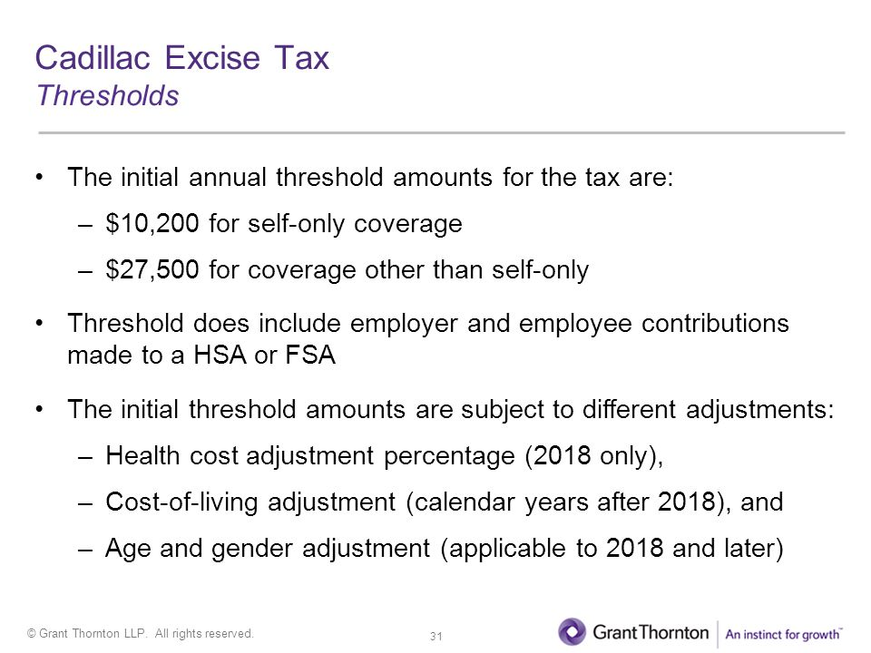 © Grant Thornton LLP. All rights reserved. Cadillac Excise Tax Thresholds The initial annual threshold amounts for the tax are: –$10,200 for self-only