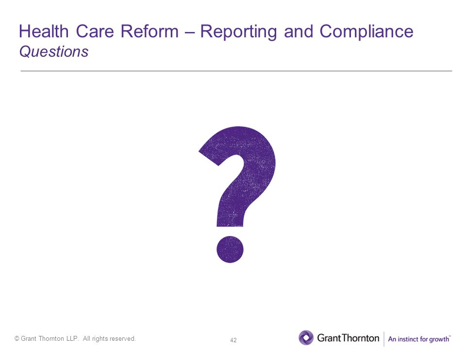 © Grant Thornton LLP. All rights reserved. Health Care Reform – Reporting and Compliance Questions 42