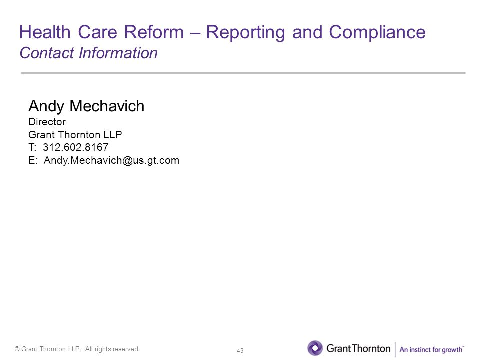 © Grant Thornton LLP. All rights reserved. Health Care Reform – Reporting and Compliance Contact Information Andy Mechavich Director Grant Thornton LL
