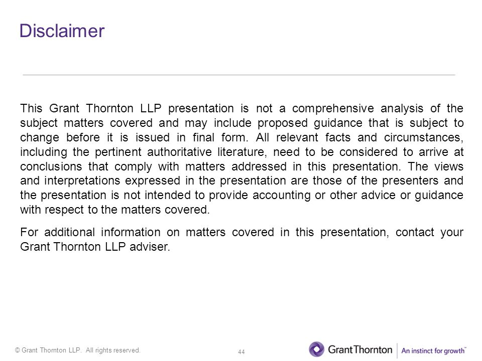 © Grant Thornton LLP. All rights reserved. Disclaimer This Grant Thornton LLP presentation is not a comprehensive analysis of the subject matters cove