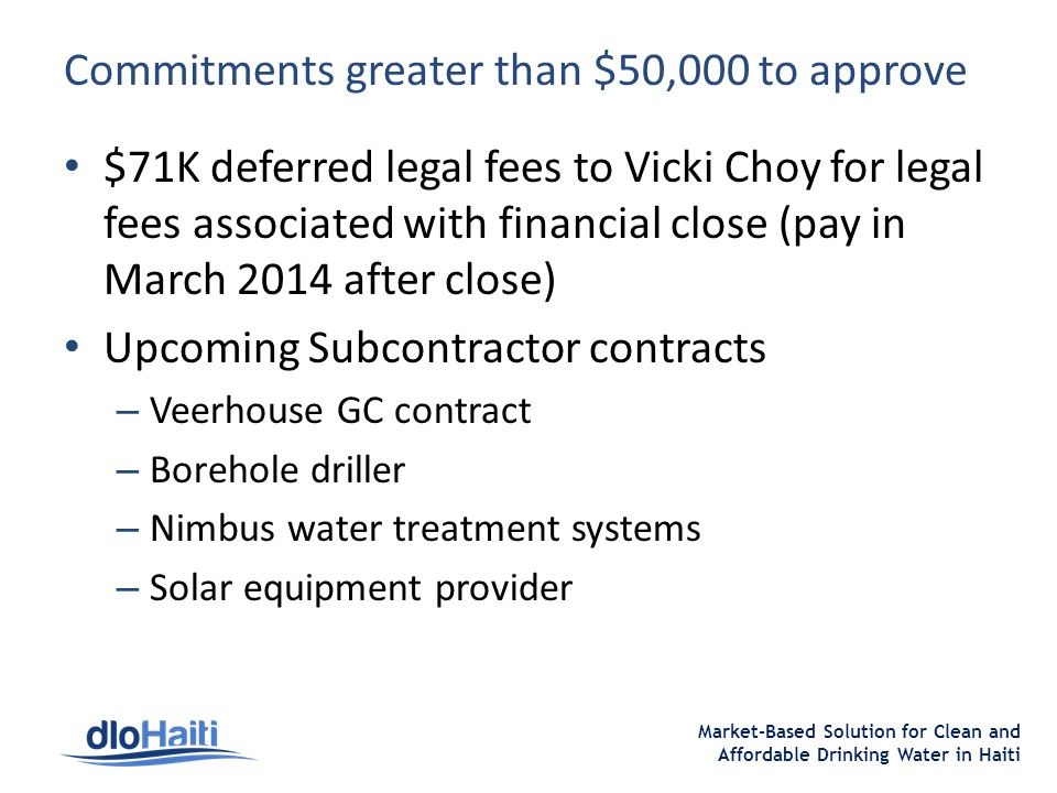 Market-Based Solution for Clean and Affordable Drinking Water in Haiti Commitments greater than $50,000 to approve $71K deferred legal fees to Vicki Choy for legal fees associated with financial close (pay in March 2014 after close) Upcoming Subcontractor contracts – Veerhouse GC contract – Borehole driller – Nimbus water treatment systems – Solar equipment provider