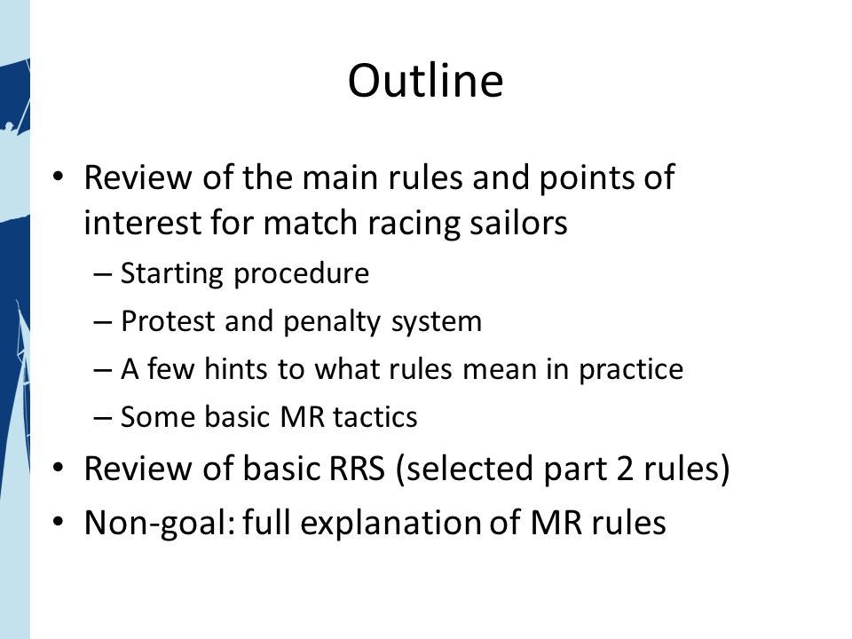 Outline Review of the main rules and points of interest for match racing sailors – Starting procedure – Protest and penalty system – A few hints to what rules mean in practice – Some basic MR tactics Review of basic RRS (selected part 2 rules) Non-goal: full explanation of MR rules