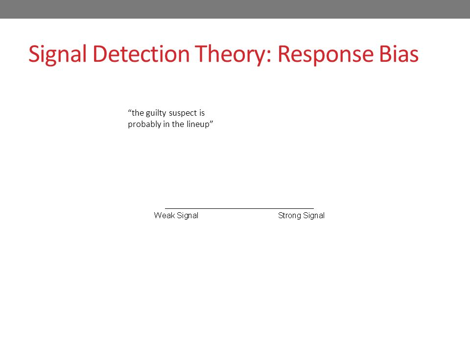 Signal Detection Theory: Response Bias present absent the guilty suspect is probably in the lineup Liberal response bias: Identify even if confidence is low