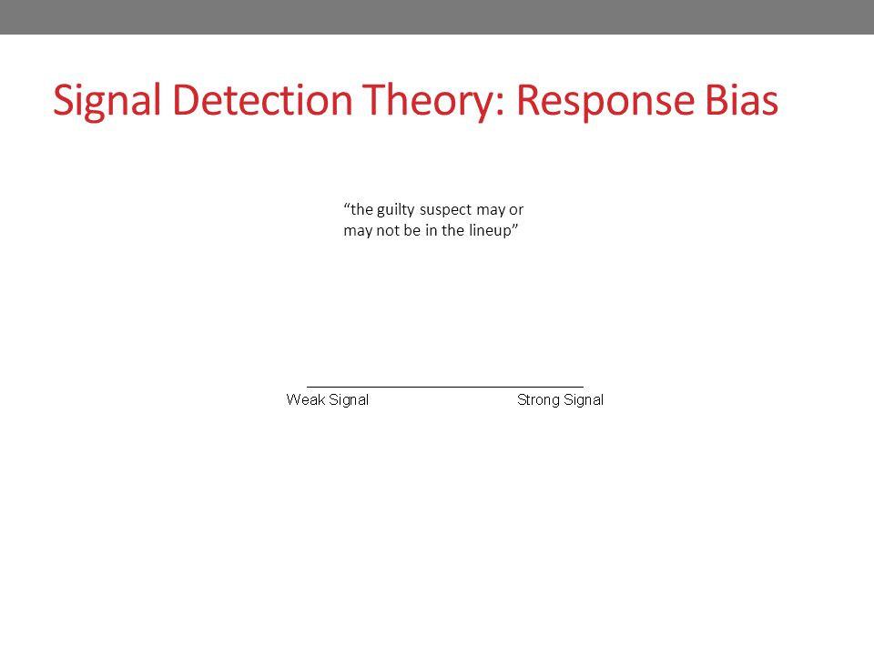 Signal Detection Theory: Response Bias present absent the guilty suspect may or may not be in the lineup Neutral response bias: Identify if confidence is fairly high