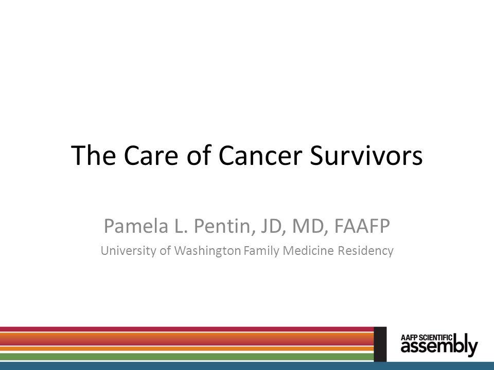 The Care of Cancer Survivors Pamela L. Pentin, JD, MD, FAAFP University of Washington Family Medicine Residency