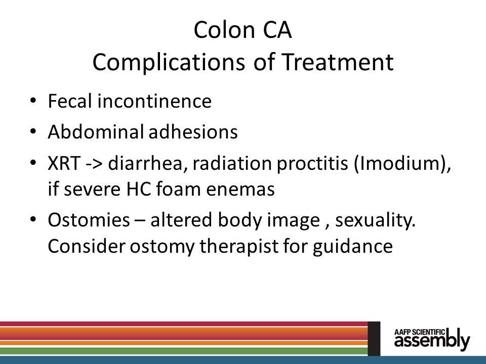 Colon CA Complications of Treatment Fecal incontinence Abdominal adhesions XRT -> diarrhea, radiation proctitis (Imodium), if severe HC foam enemas Os