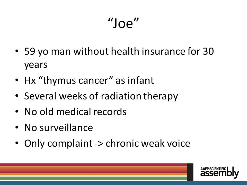 """""""Joe"""" 59 yo man without health insurance for 30 years Hx """"thymus cancer"""" as infant Several weeks of radiation therapy No old medical records No survei"""