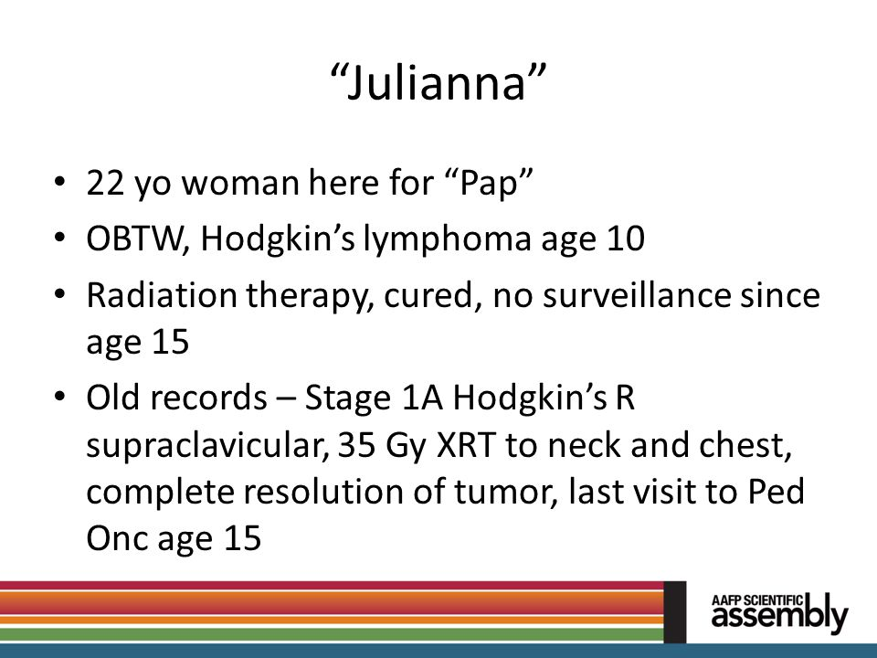 """""""Julianna"""" 22 yo woman here for """"Pap"""" OBTW, Hodgkin's lymphoma age 10 Radiation therapy, cured, no surveillance since age 15 Old records – Stage 1A Ho"""