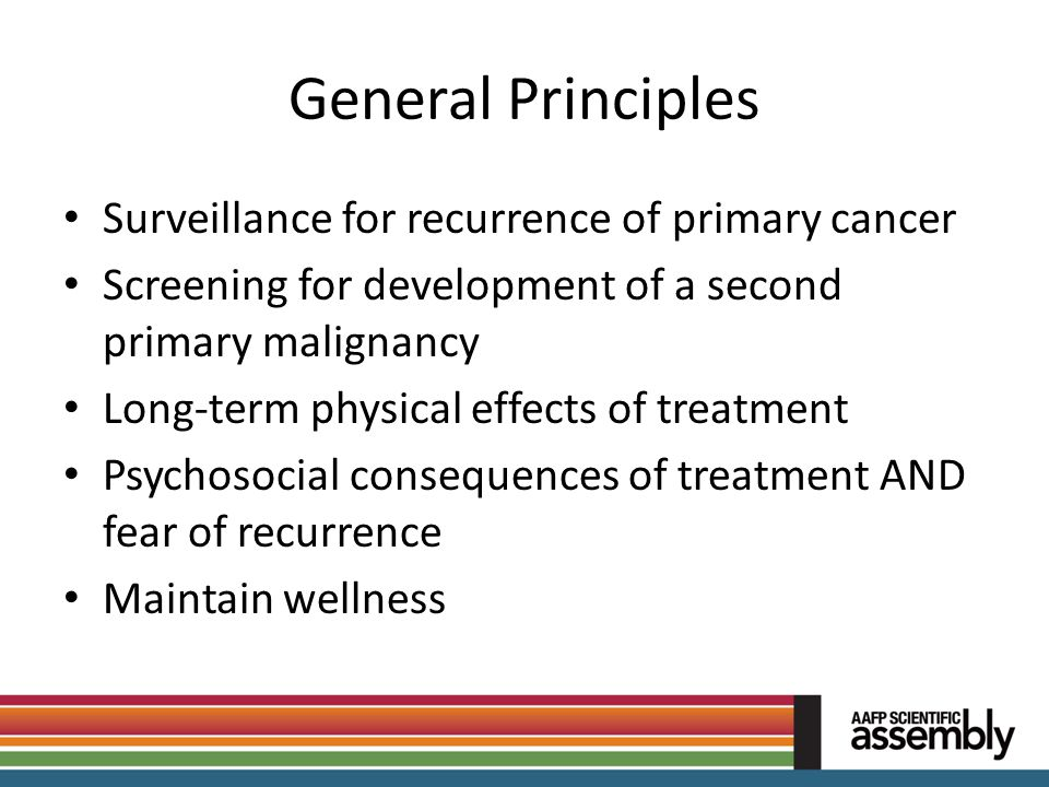 General Principles Surveillance for recurrence of primary cancer Screening for development of a second primary malignancy Long-term physical effects o