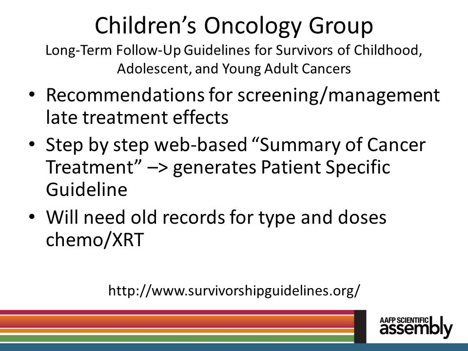 Children's Oncology Group Long-Term Follow-Up Guidelines for Survivors of Childhood, Adolescent, and Young Adult Cancers Recommendations for screening