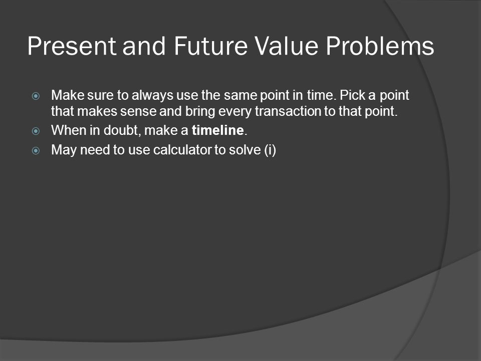 Present and Future Value Problems  Make sure to always use the same point in time.