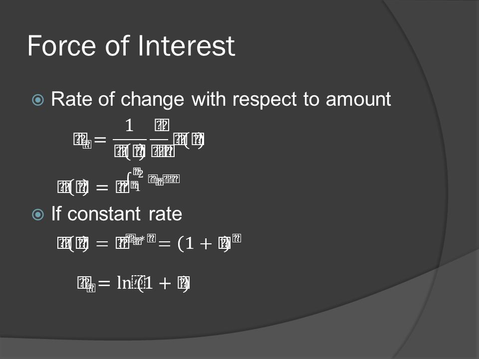Force of Interest  Rate of change with respect to amount  If constant rate