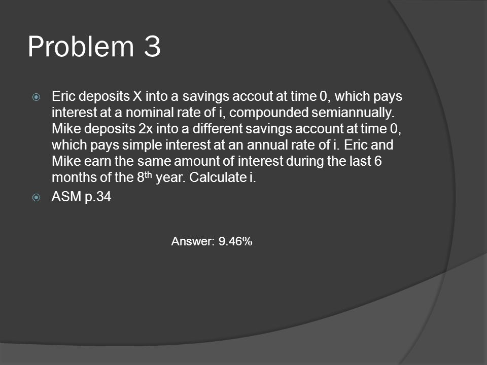Problem 3  Eric deposits X into a savings accout at time 0, which pays interest at a nominal rate of i, compounded semiannually.
