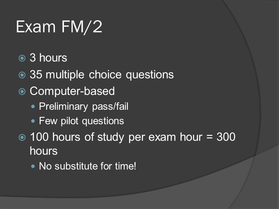 Exam FM/2  3 hours  35 multiple choice questions  Computer-based Preliminary pass/fail Few pilot questions  100 hours of study per exam hour = 300 hours No substitute for time!