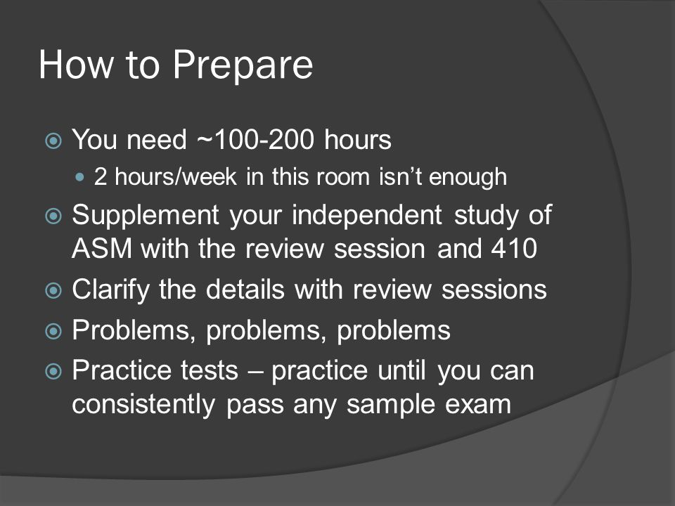 How to Prepare  You need ~100-200 hours 2 hours/week in this room isn't enough  Supplement your independent study of ASM with the review session and 410  Clarify the details with review sessions  Problems, problems, problems  Practice tests – practice until you can consistently pass any sample exam