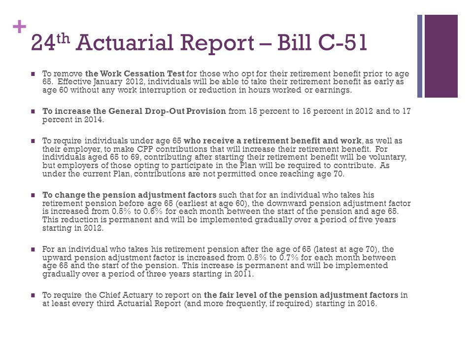 + 24 th Actuarial Report – Bill C-51 To remove the Work Cessation Test for those who opt for their retirement benefit prior to age 65.
