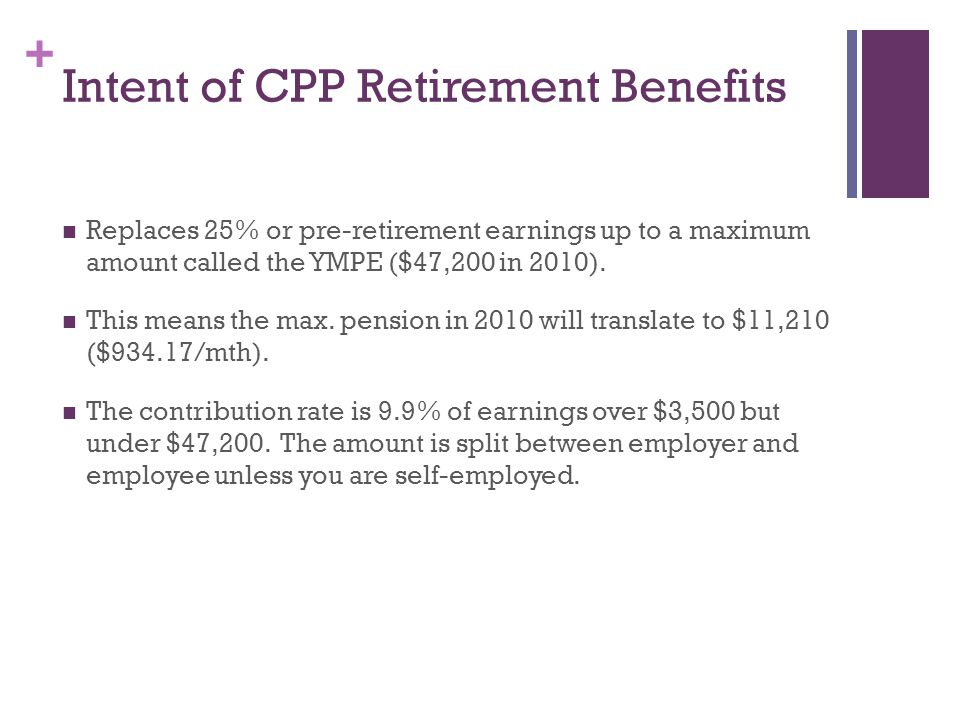+ Intent of CPP Retirement Benefits Replaces 25% or pre-retirement earnings up to a maximum amount called the YMPE ($47,200 in 2010).