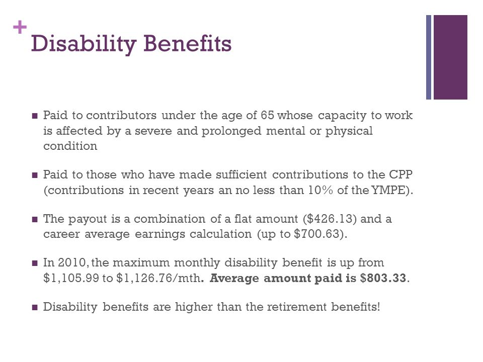 + Disability Benefits Paid to contributors under the age of 65 whose capacity to work is affected by a severe and prolonged mental or physical condition Paid to those who have made sufficient contributions to the CPP (contributions in recent years an no less than 10% of the YMPE).