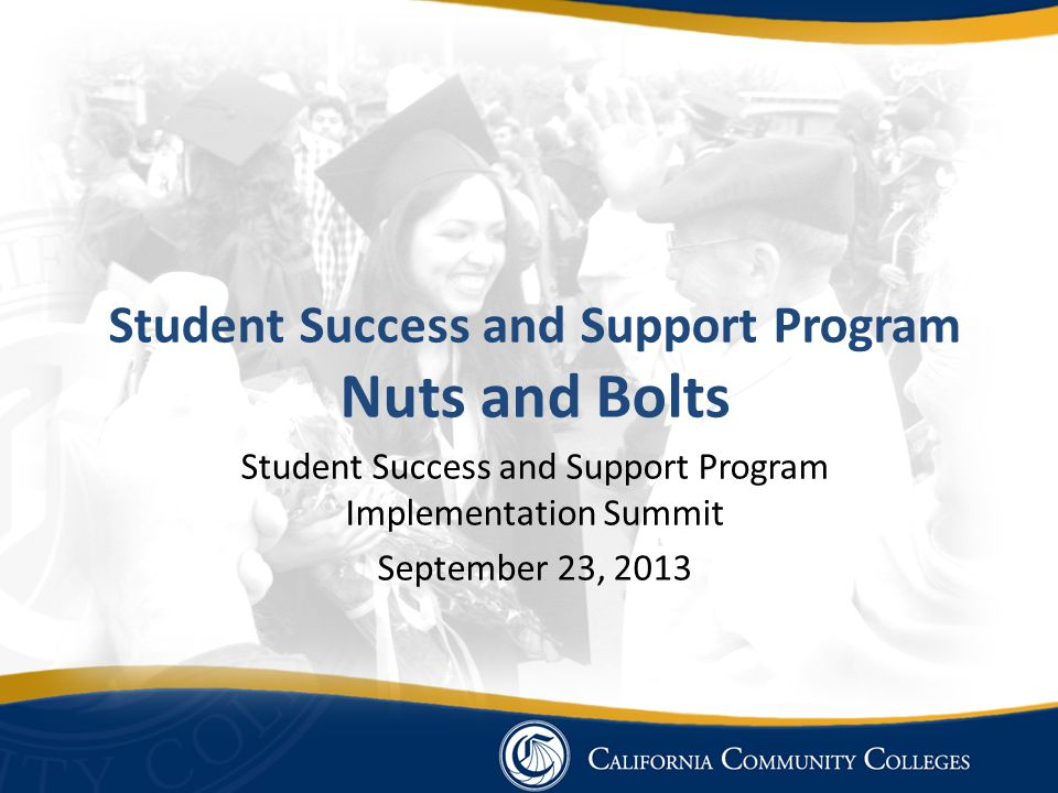 Student Success and Support Program Nuts and Bolts Student Success and Support Program Implementation Summit September 23, 2013