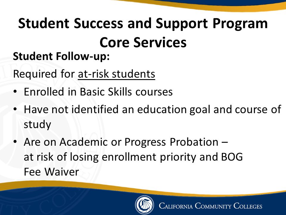 Student Success and Support Program Core Services Student Follow-up: Required for at-risk students Enrolled in Basic Skills courses Have not identifie