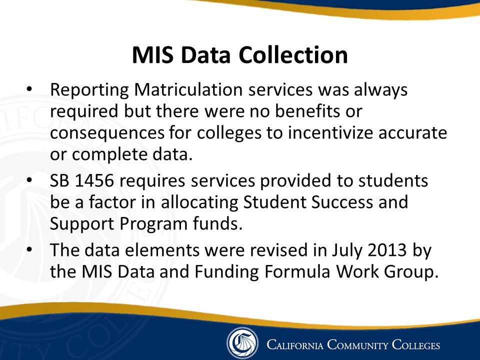 MIS Data Collection Reporting Matriculation services was always required but there were no benefits or consequences for colleges to incentivize accura
