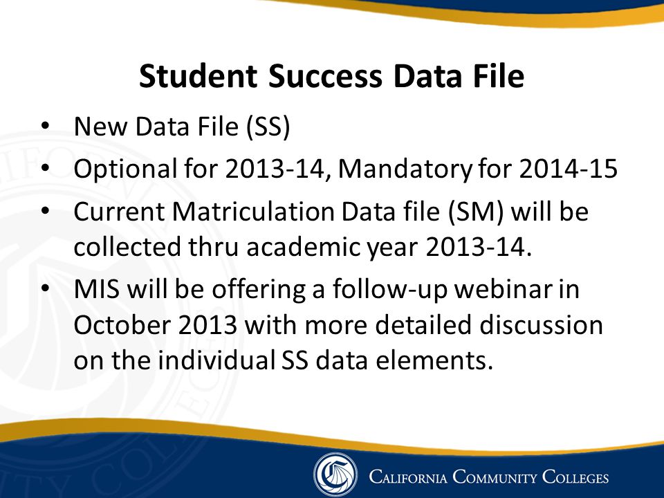 Student Success Data File New Data File (SS) Optional for 2013-14, Mandatory for 2014-15 Current Matriculation Data file (SM) will be collected thru a
