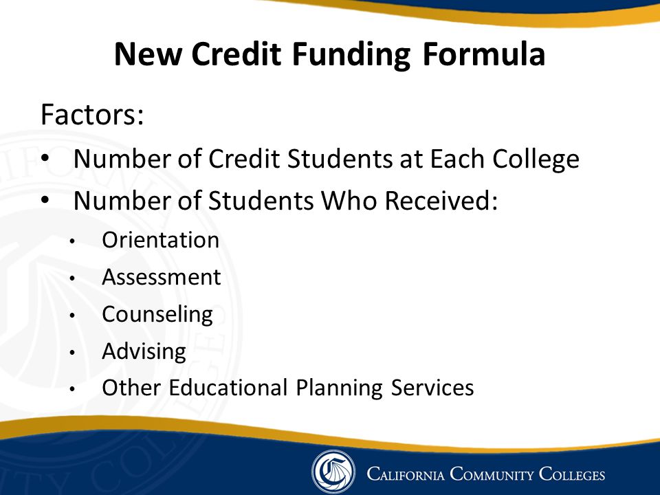 New Credit Funding Formula Factors: Number of Credit Students at Each College Number of Students Who Received: Orientation Assessment Counseling Advis