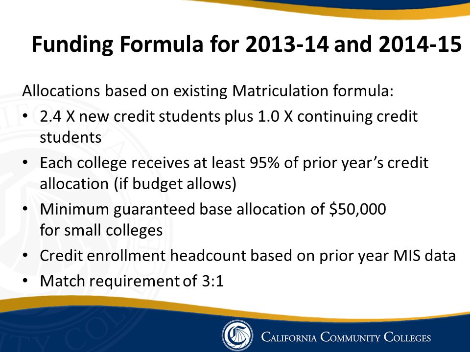 Funding Formula for 2013-14 and 2014-15 Allocations based on existing Matriculation formula: 2.4 X new credit students plus 1.0 X continuing credit st