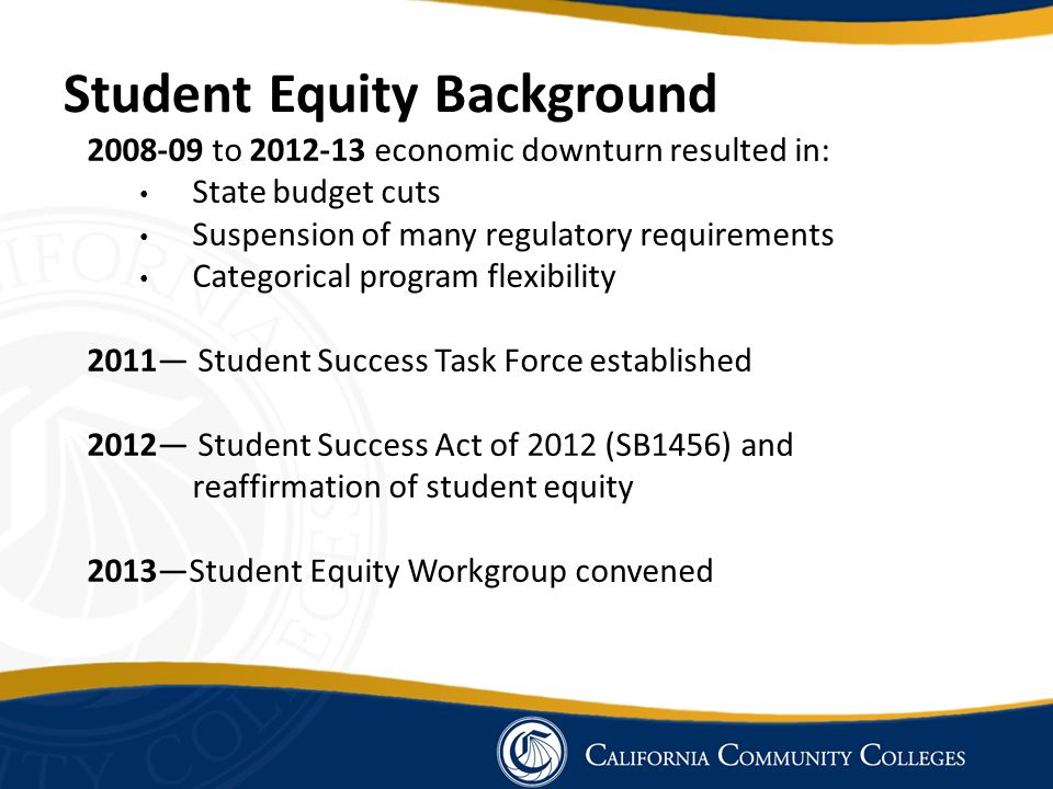 Student Equity Background 2008-09 to 2012-13 economic downturn resulted in: State budget cuts Suspension of many regulatory requirements Categorical p